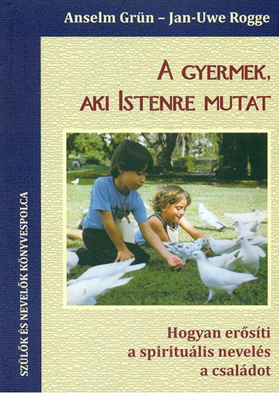 A gyermek, aki Istenre mutat - Anselm Grün, Jan-Uwe Rogge