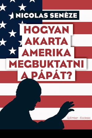 Hogyan akarta Amerika megbuktatni a pápát? - Nicolas Senèze
