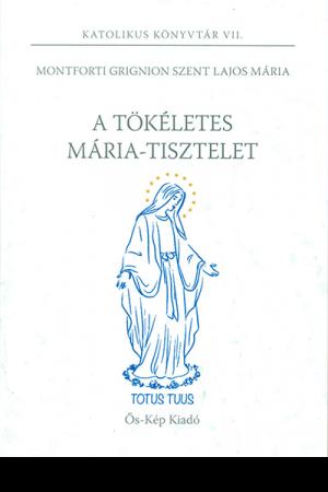 A tökéletes Mária-tisztelet - Montforti Grignion Szent Lajos Mária