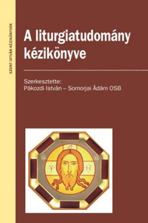 A liturgiatudomány kézikönyve - Pákozdi István - Somorjai Ádám OSB (szerk.)