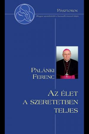 Az élet szeretetben teljes - Palánki Ferenc