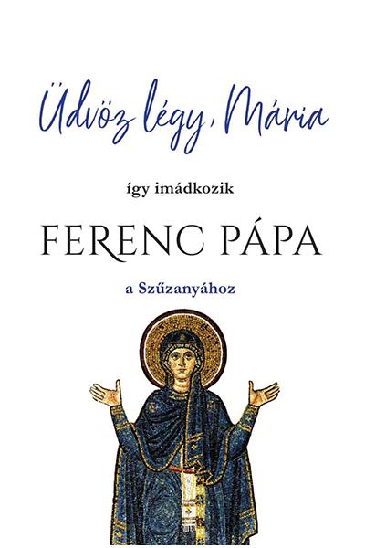 Üdvöz légy, Mária - Ferenc pápa