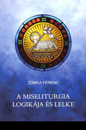 A miseliturgia logikája és lelke - Tomka Ferenc