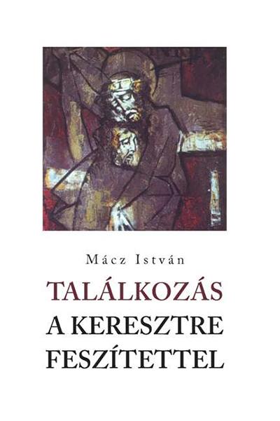 Találkozás a keresztre feszítettel - Mácz István