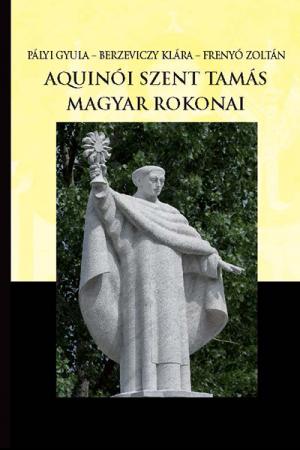 Aquinói Szent Tamás magyar rokonai - Pályi Gyula, Berzeviczy Klára, Frenyó Zoltán