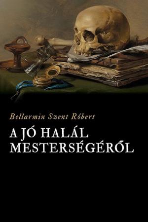 A jó halál mesterségéről - Bellarmin Szent Róbert