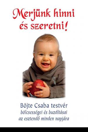 Merjünk hinni és szeretni! - Böjte Csaba