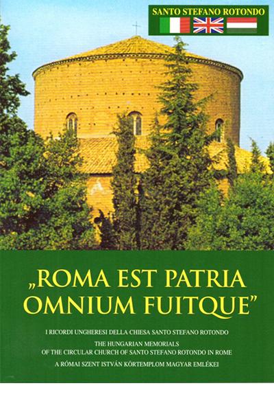 Roma est Patria omnium fuitque - A római Szent István Körtemplom magyar emlékei