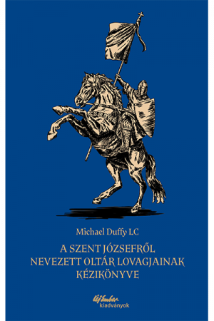 A Szent Józsefről nevezett Oltár Lovagjainak kézikönyve - Michael Duffy LC