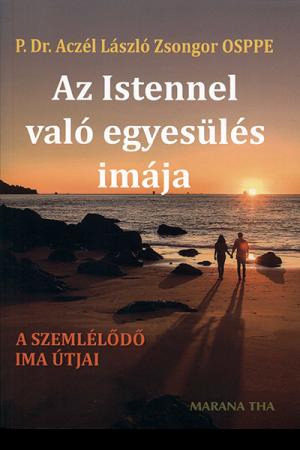 Az Istennel való egyesülés imája - P. Dr. Aczél László Zsongor OSPPE