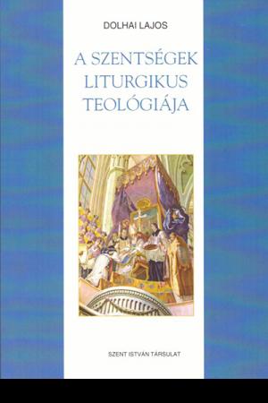 A szentségek liturgikus teológiája - Dolhai Lajos