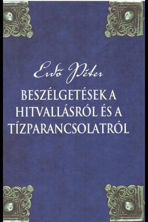 Beszélgetések a hitvallásról és a tízparancsolatról - Erdő Péter